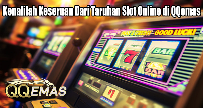 Kenalilah Keseruan Dari Taruhan Slot Online di QQemas